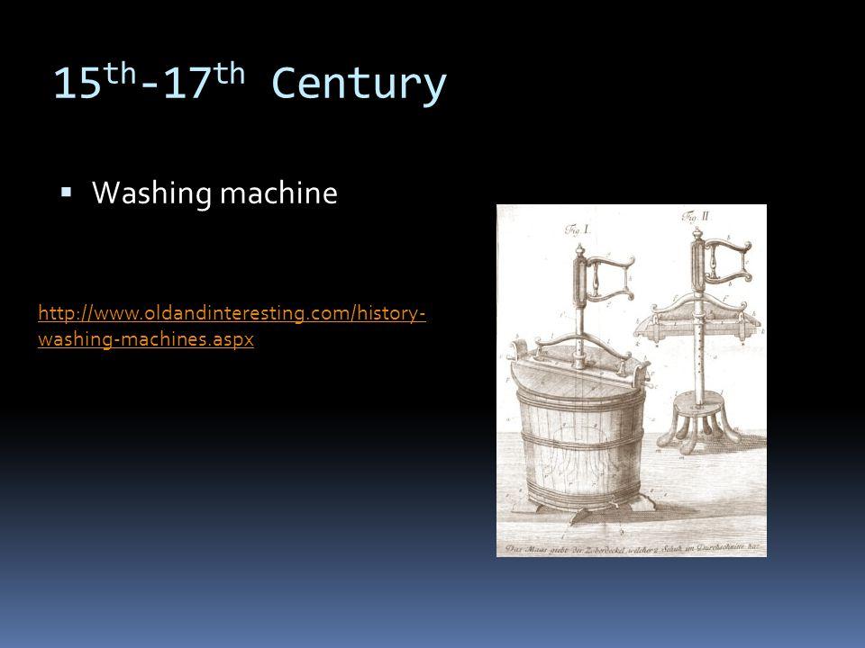15 th -17 th Century Washing machine http://www.oldandinteresting.com/history- washing-machines.aspx