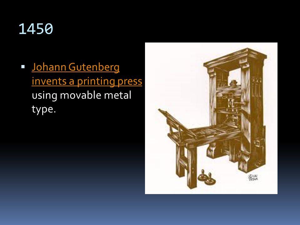 1450 Johann Gutenberg invents a printing press using movable metal type. Johann Gutenberg invents a printing press