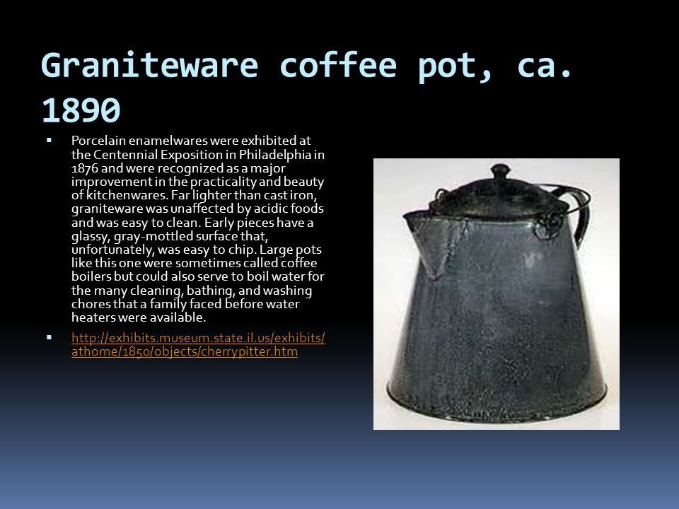 Graniteware coffee pot, ca. 1890 Porcelain enamelwares were exhibited at the Centennial Exposition in Philadelphia in 1876 and were recognized as a ma
