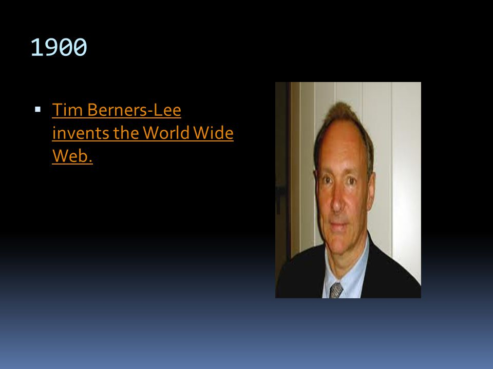 1900 Tim Berners-Lee invents the World Wide Web. Tim Berners-Lee invents the World Wide Web.