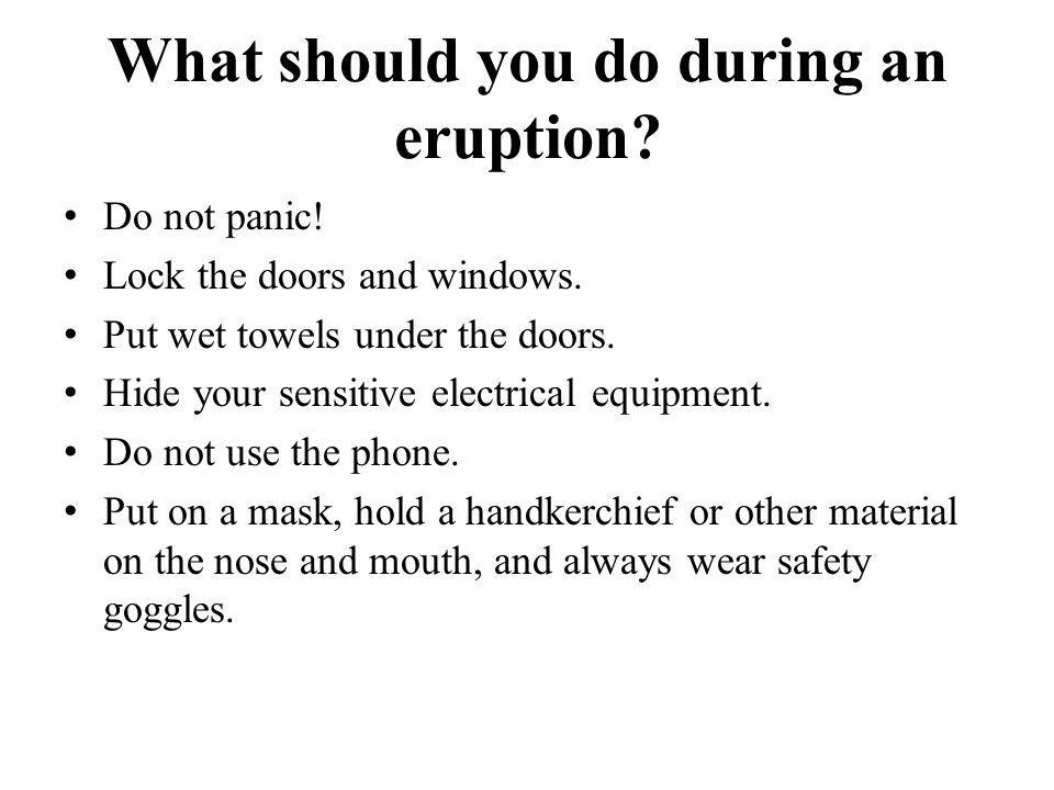 What should you do during an eruption? Do not panic! Lock the doors and windows. Put wet towels under the doors. Hide your sensitive electrical equipm