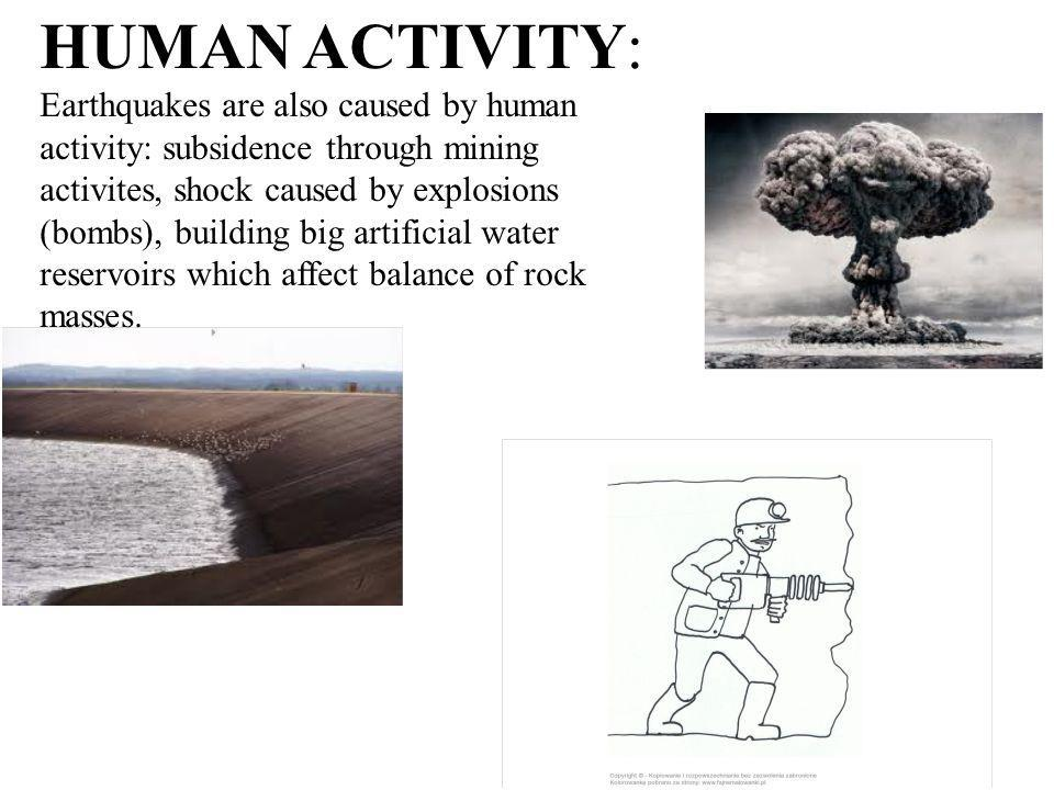 HUMAN ACTIVITY: Earthquakes are also caused by human activity: subsidence through mining activites, shock caused by explosions (bombs), building big a