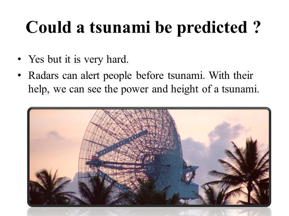 Could a tsunami be predicted ? Yes but it is very hard. Radars can alert people before tsunami. With their help, we can see the power and height of a