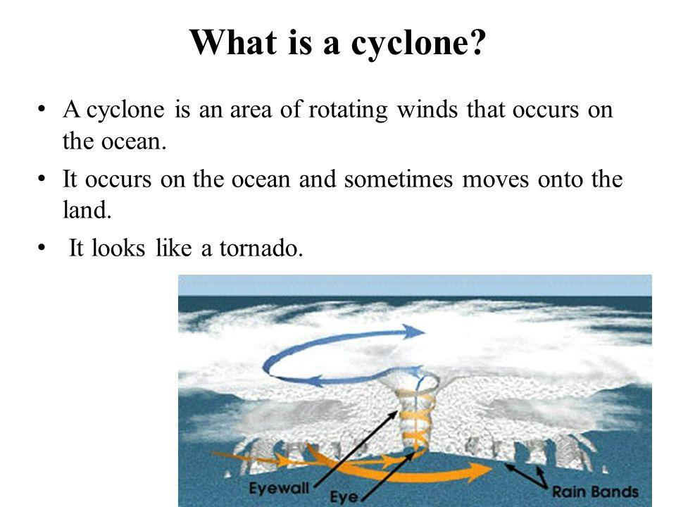 What is a cyclone? A cyclone is an area of rotating winds that occurs on the ocean. It occurs on the ocean and sometimes moves onto the land. It looks