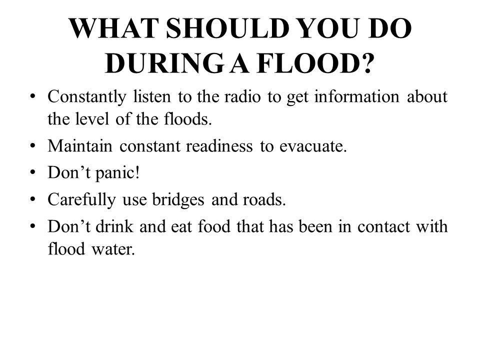 WHAT SHOULD YOU DO DURING A FLOOD? Constantly listen to the radio to get information about the level of the floods. Maintain constant readiness to eva