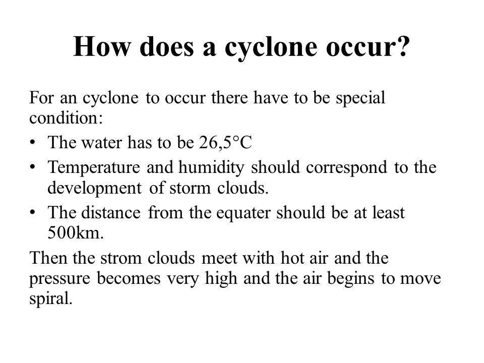 How does a cyclone occur? For an cyclone to occur there have to be special condition: The water has to be 26,5°C Temperature and humidity should corre