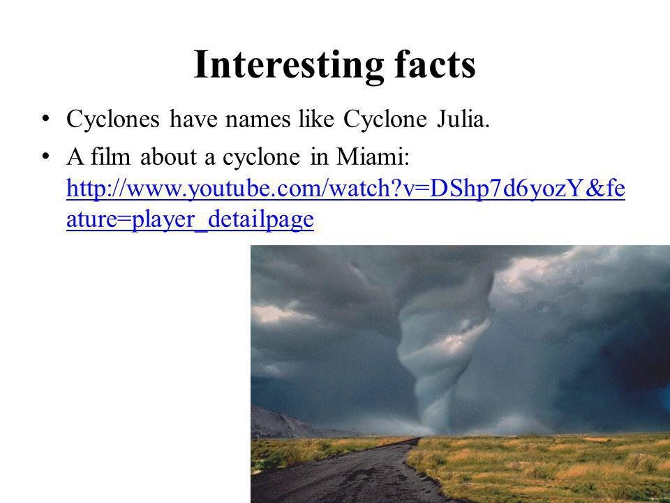 Interesting facts Cyclones have names like Cyclone Julia. A film about a cyclone in Miami: http://www.youtube.com/watch?v=DShp7d6yozY&fe ature=player_