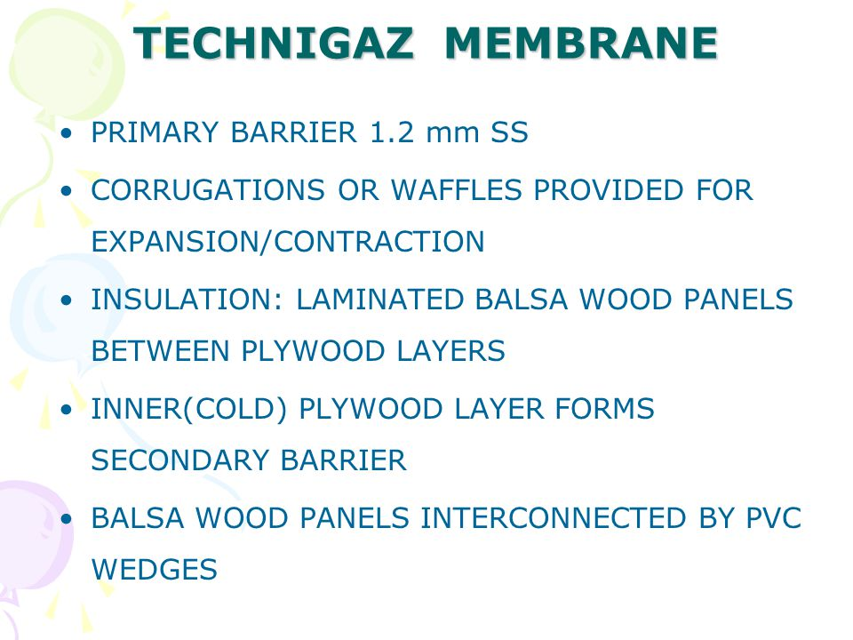 TECHNIGAZ MEMBRANE PRIMARY BARRIER 1.2 mm SS CORRUGATIONS OR WAFFLES PROVIDED FOR EXPANSION/CONTRACTION INSULATION: LAMINATED BALSA WOOD PANELS BETWEE