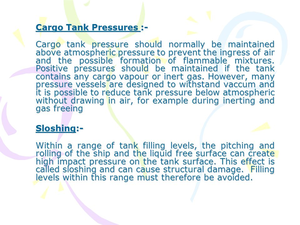 Cargo Tank Pressures :- Cargo tank pressure should normally be maintained above atmospheric pressure to prevent the ingress of air and the possible fo