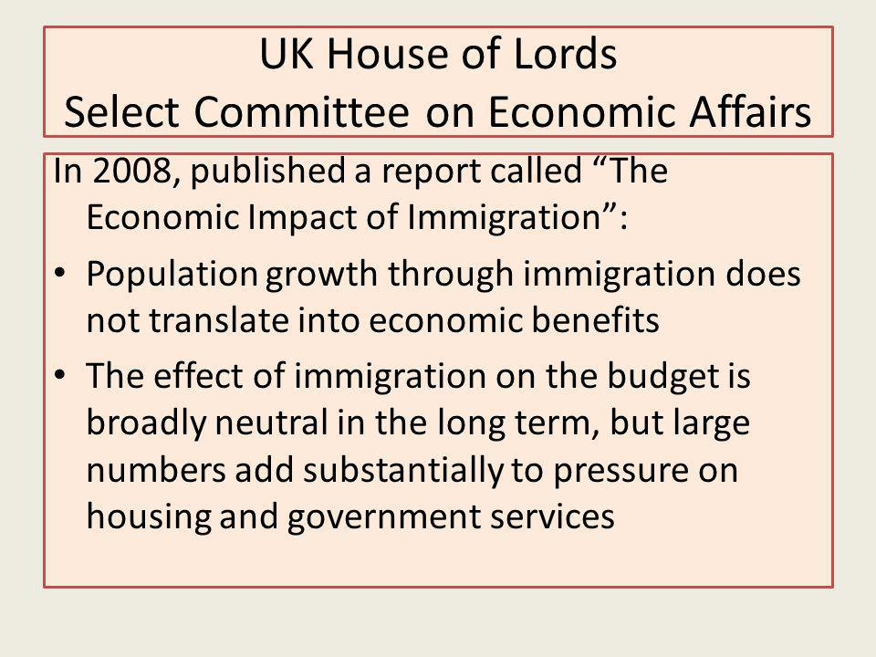 UK House of Lords Select Committee on Economic Affairs In 2008, published a report called The Economic Impact of Immigration: Population growth through immigration does not translate into economic benefits The effect of immigration on the budget is broadly neutral in the long term, but large numbers add substantially to pressure on housing and government services