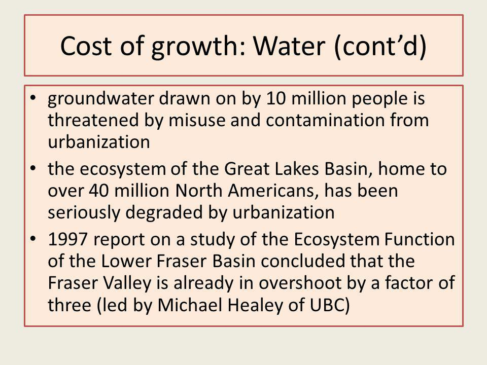 Cost of growth: Water (contd) groundwater drawn on by 10 million people is threatened by misuse and contamination from urbanization the ecosystem of the Great Lakes Basin, home to over 40 million North Americans, has been seriously degraded by urbanization 1997 report on a study of the Ecosystem Function of the Lower Fraser Basin concluded that the Fraser Valley is already in overshoot by a factor of three (led by Michael Healey of UBC)