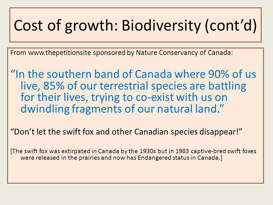 Cost of growth: Biodiversity (contd) From www.thepetitionsite sponsored by Nature Conservancy of Canada: In the southern band of Canada where 90% of us live, 85% of our terrestrial species are battling for their lives, trying to co-exist with us on dwindling fragments of our natural land.