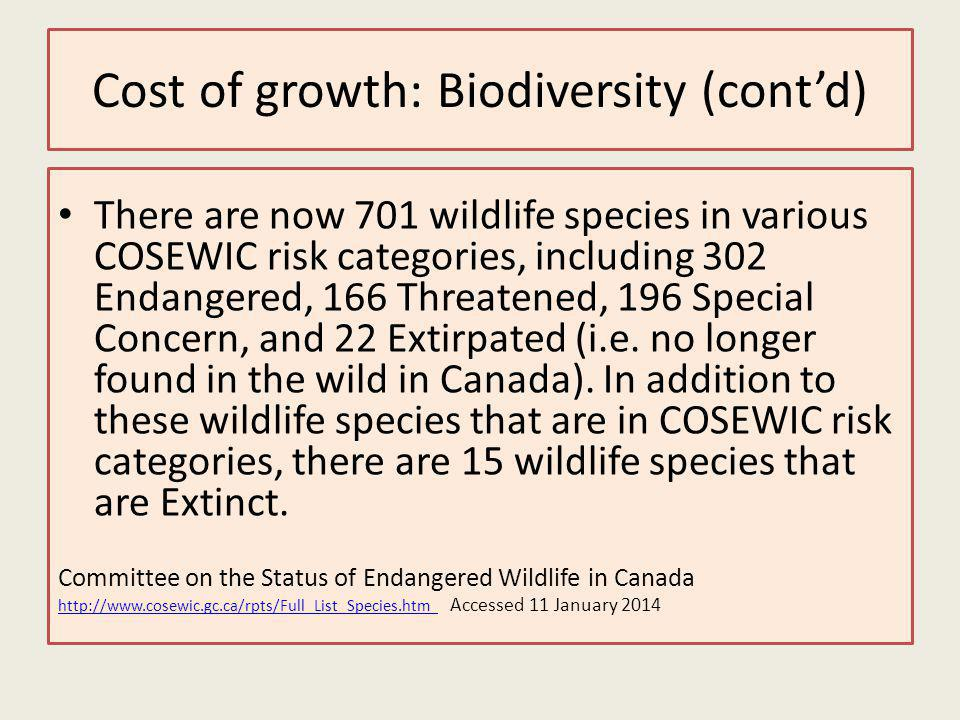 Cost of growth: Biodiversity (contd) There are now 701 wildlife species in various COSEWIC risk categories, including 302 Endangered, 166 Threatened, 196 Special Concern, and 22 Extirpated (i.e.
