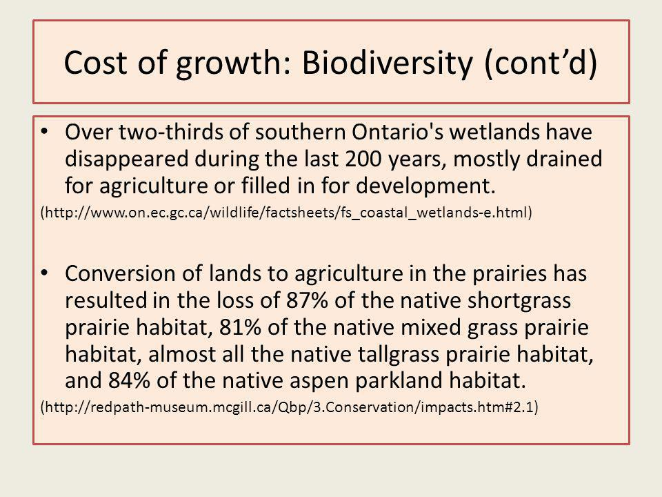 Cost of growth: Biodiversity (contd) Over two-thirds of southern Ontario s wetlands have disappeared during the last 200 years, mostly drained for agriculture or filled in for development.