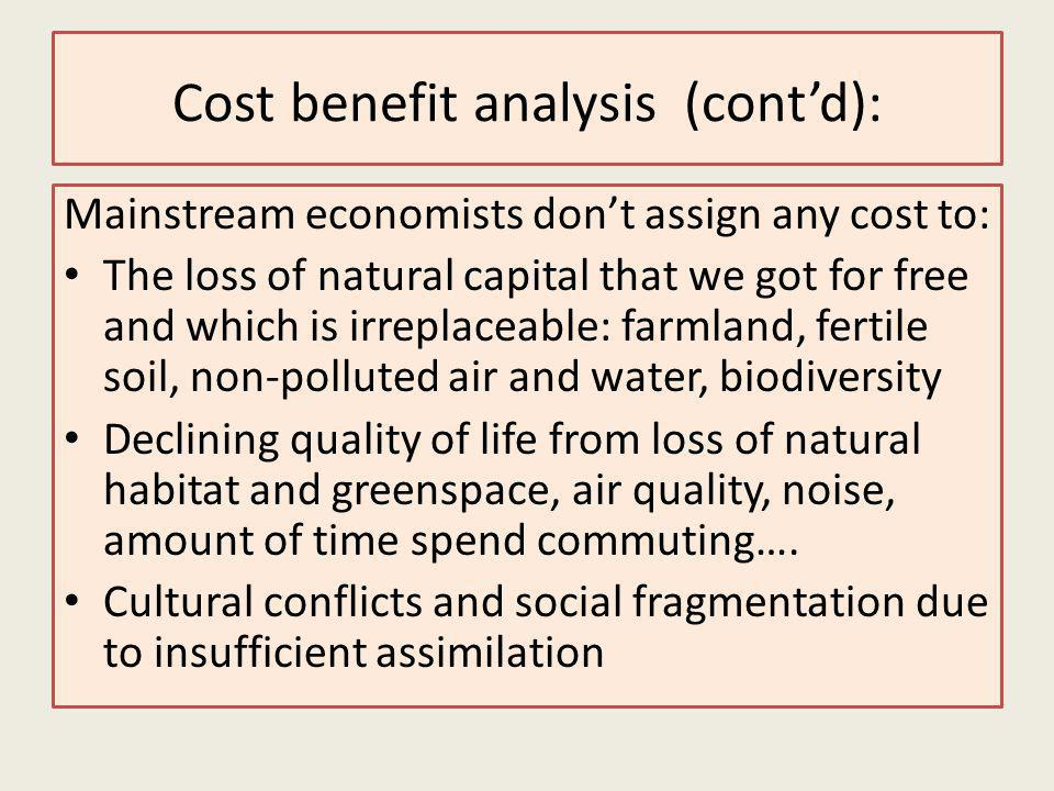 Cost benefit analysis (contd): Mainstream economists dont assign any cost to: The loss of natural capital that we got for free and which is irreplaceable: farmland, fertile soil, non-polluted air and water, biodiversity Declining quality of life from loss of natural habitat and greenspace, air quality, noise, amount of time spend commuting….