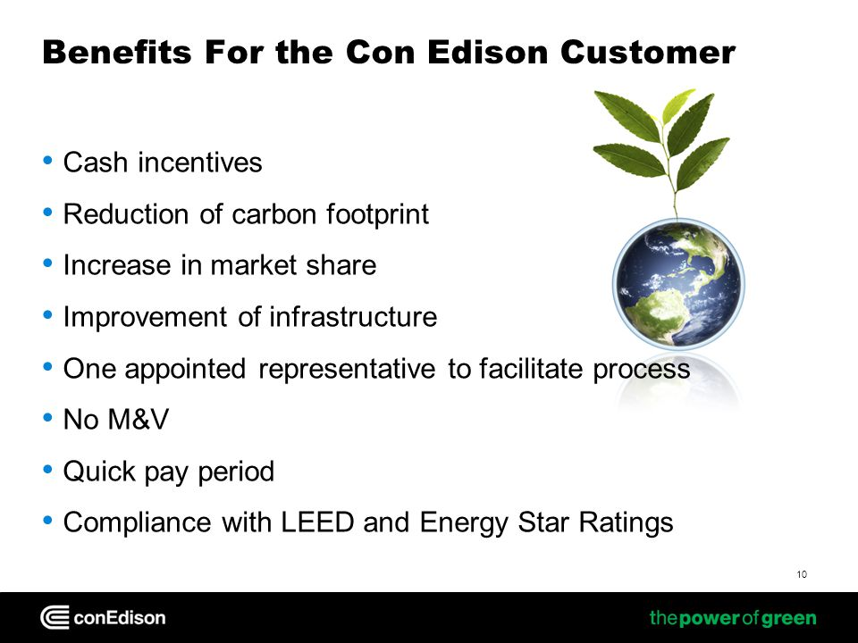 Benefits For the Con Edison Customer Cash incentives Reduction of carbon footprint Increase in market share Improvement of infrastructure One appointed representative to facilitate process No M&V Quick pay period Compliance with LEED and Energy Star Ratings 10