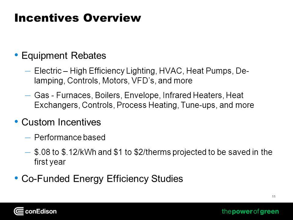 11 Incentives Overview Equipment Rebates – Electric – High Efficiency Lighting, HVAC, Heat Pumps, De- lamping, Controls, Motors, VFDs, and more – Gas - Furnaces, Boilers, Envelope, Infrared Heaters, Heat Exchangers, Controls, Process Heating, Tune-ups, and more Custom Incentives – Performance based – $.08 to $.12/kWh and $1 to $2/therms projected to be saved in the first year Co-Funded Energy Efficiency Studies