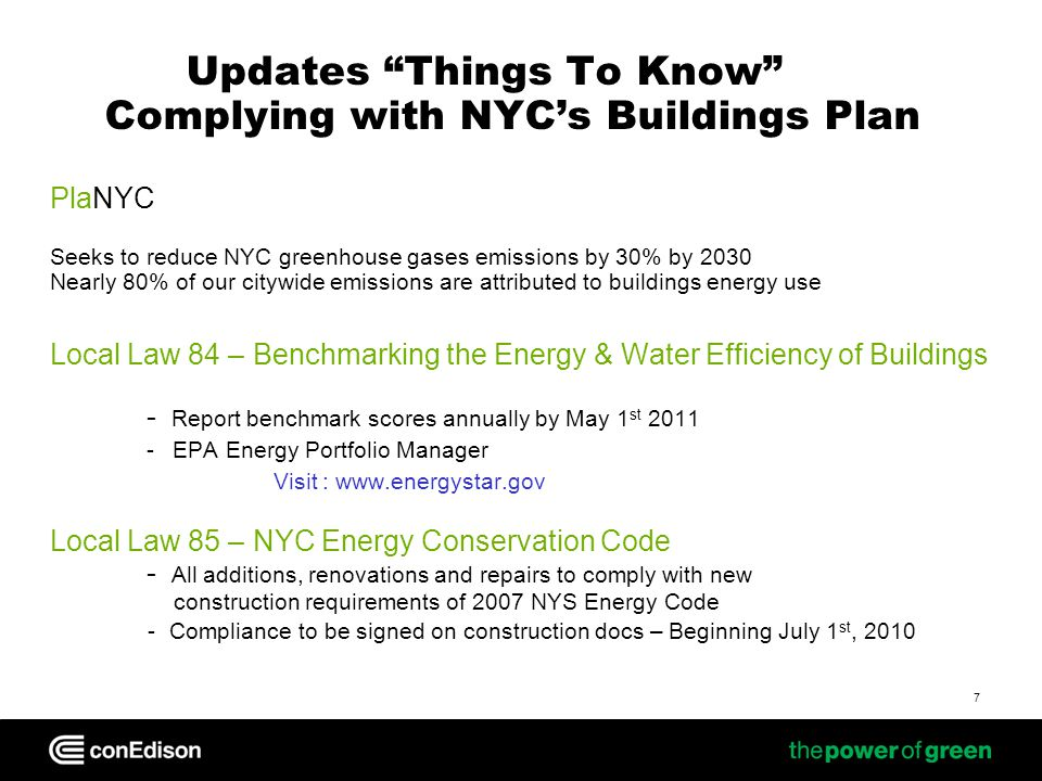 Updates Things To Know Complying with NYCs Buildings Plan PlaNYC Seeks to reduce NYC greenhouse gases emissions by 30% by 2030 Nearly 80% of our citywide emissions are attributed to buildings energy use Local Law 84 – Benchmarking the Energy & Water Efficiency of Buildings - Report benchmark scores annually by May 1 st 2011 - EPA Energy Portfolio Manager Visit : www.energystar.gov Local Law 85 – NYC Energy Conservation Code - All additions, renovations and repairs to comply with new construction requirements of 2007 NYS Energy Code - Compliance to be signed on construction docs – Beginning July 1 st, 2010 7