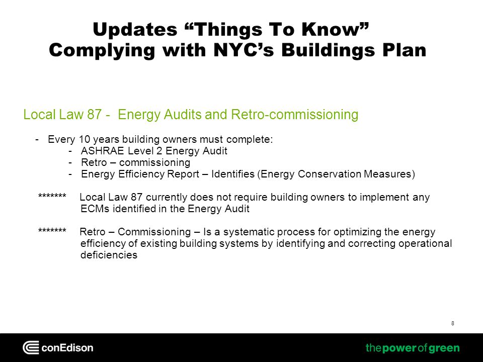 Updates Things To Know Complying with NYCs Buildings Plan Local Law 87 - Energy Audits and Retro-commissioning - Every 10 years building owners must complete: - ASHRAE Level 2 Energy Audit - Retro – commissioning - Energy Efficiency Report – Identifies (Energy Conservation Measures) ******* Local Law 87 currently does not require building owners to implement any ECMs identified in the Energy Audit ******* Retro – Commissioning – Is a systematic process for optimizing the energy efficiency of existing building systems by identifying and correcting operational deficiencies 8
