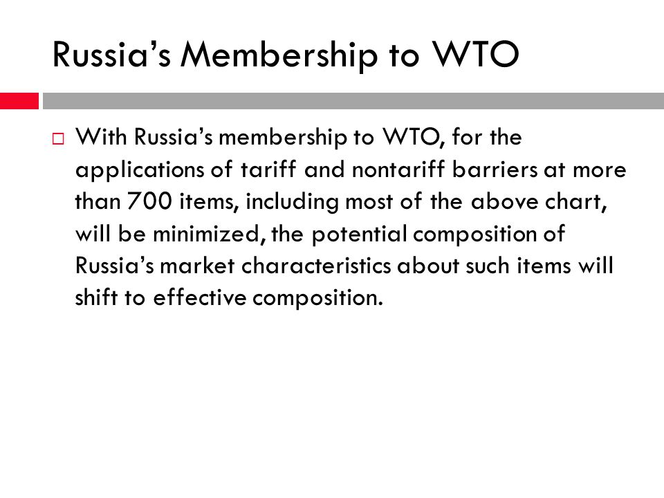 Russias Membership to WTO With Russias membership to WTO, for the applications of tariff and nontariff barriers at more than 700 items, including most