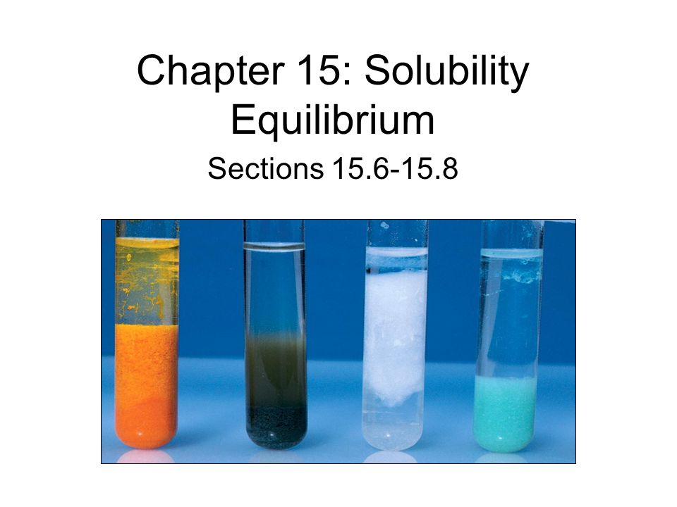 Chapter 15: Solubility Equilibrium Sections 15.6-15.8