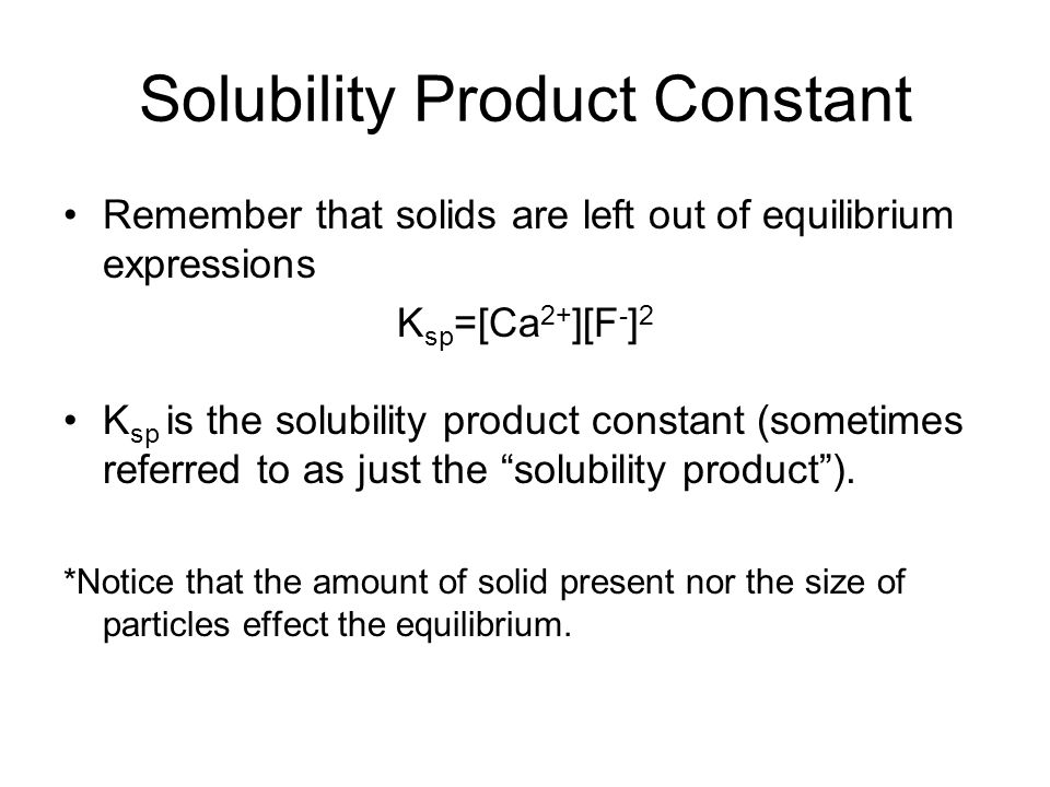 Solubility Product Constant Remember that solids are left out of equilibrium expressions K sp =[Ca 2+ ][F - ] 2 K sp is the solubility product constan
