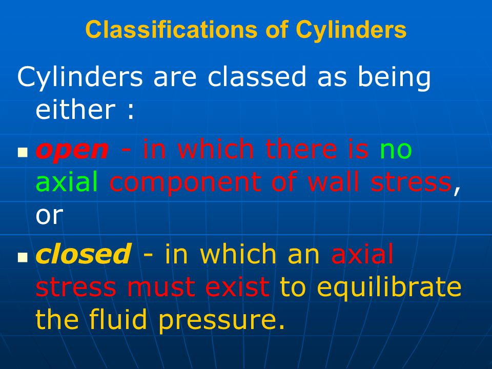 Classifications of Cylinders Cylinders are classed as being either : open - in which there is no axial component of wall stress, or closed - in which