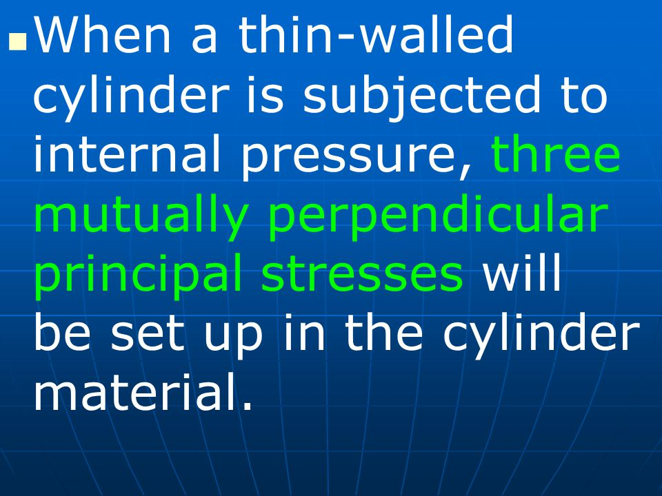 When a thin-walled cylinder is subjected to internal pressure, three mutually perpendicular principal stresses will be set up in the cylinder material