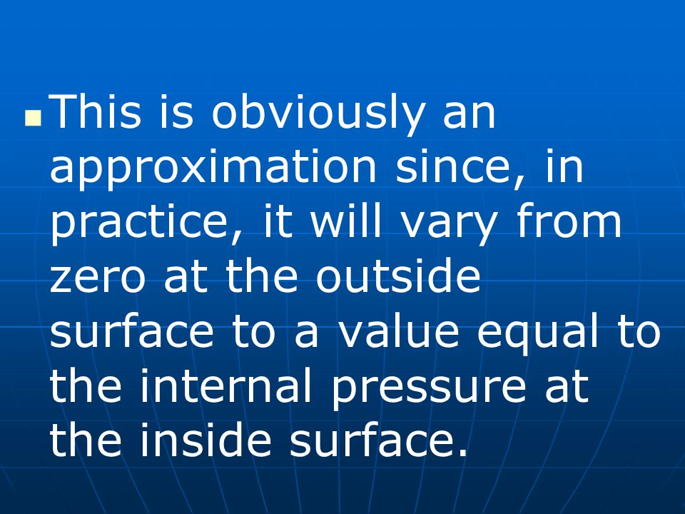 This is obviously an approximation since, in practice, it will vary from zero at the outside surface to a value equal to the internal pressure at the