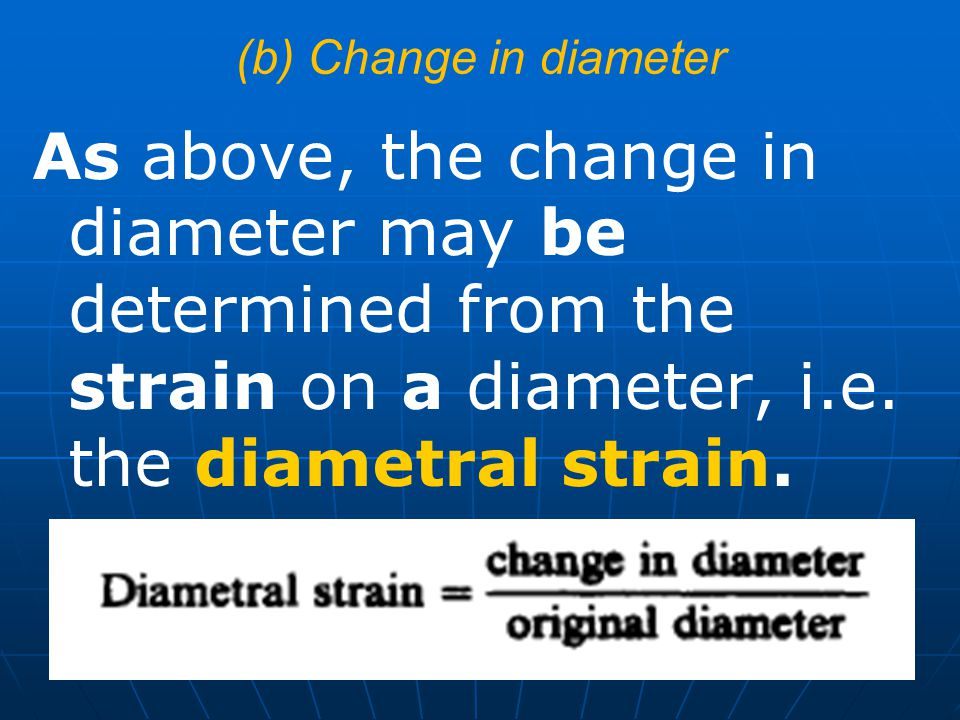 (b) Change in diameter As above, the change in diameter may be determined from the strain on a diameter, i.e. the diametral strain.