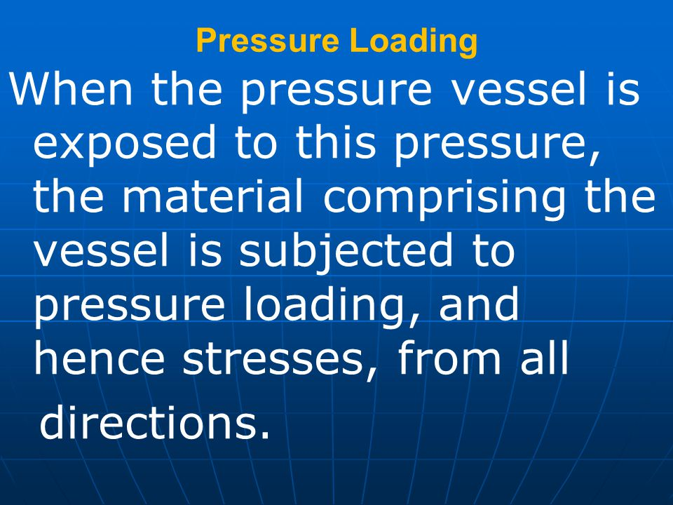 Pressure Loading When the pressure vessel is exposed to this pressure, the material comprising the vessel is subjected to pressure loading, and hence