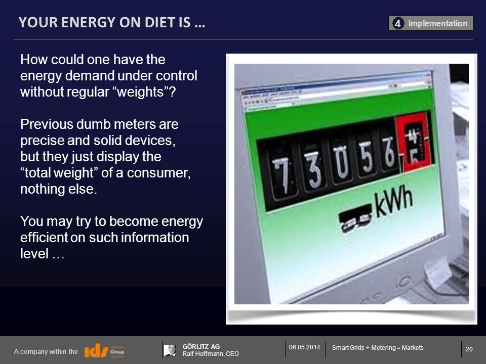 20 GÖRLITZ AG Ralf Hoffmann, CEO A company within the 06.05.2014 Smart Grids + Metering = Markets YOUR ENERGY ON DIET IS … How could one have the energy demand under control without regular weights.