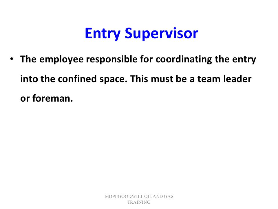 Entry Supervisor The employee responsible for coordinating the entry into the confined space. This must be a team leader or foreman. MDPI/GOODWILL OIL