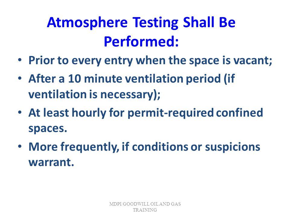 Atmosphere Testing Shall Be Performed: Prior to every entry when the space is vacant; After a 10 minute ventilation period (if ventilation is necessar
