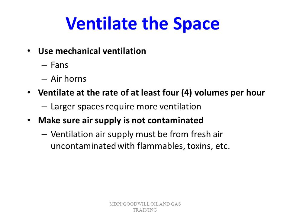 Ventilate the Space Use mechanical ventilation – Fans – Air horns Ventilate at the rate of at least four (4) volumes per hour – Larger spaces require