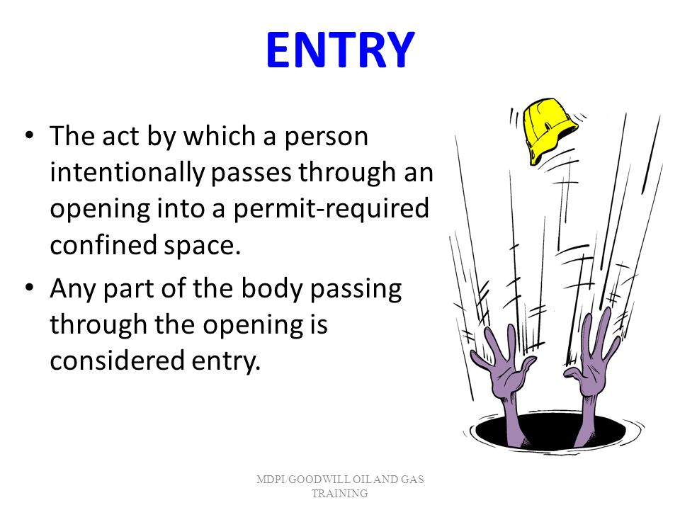 ENTRY The act by which a person intentionally passes through an opening into a permit-required confined space. Any part of the body passing through th