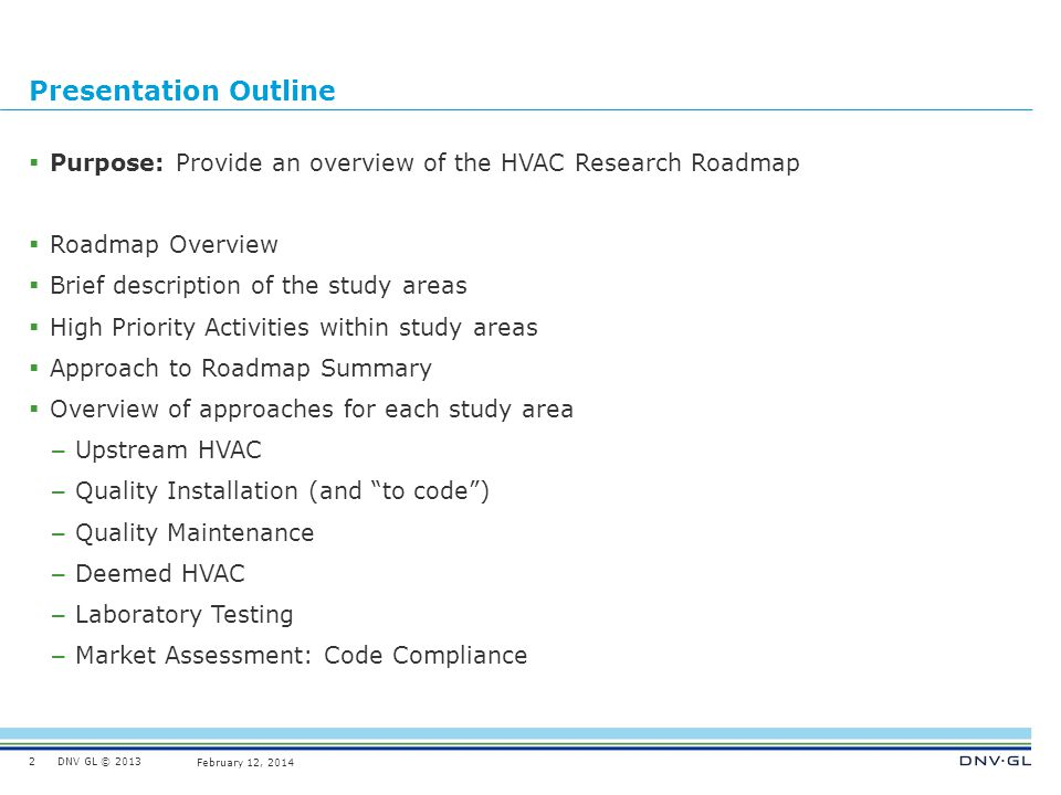 DNV GL © 2013 February 12, 2014 Presentation Outline Purpose: Provide an overview of the HVAC Research Roadmap Roadmap Overview Brief description of t