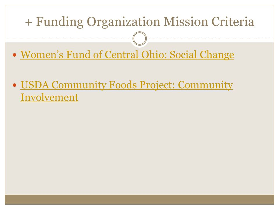 + Funding Organization Mission Criteria Womens Fund of Central Ohio: Social Change USDA Community Foods Project: Community Involvement USDA Community