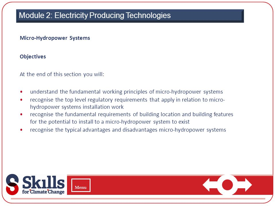 Module 2: Electricity Producing Technologies Micro-Hydropower Systems Objectives At the end of this section you will: understand the fundamental worki