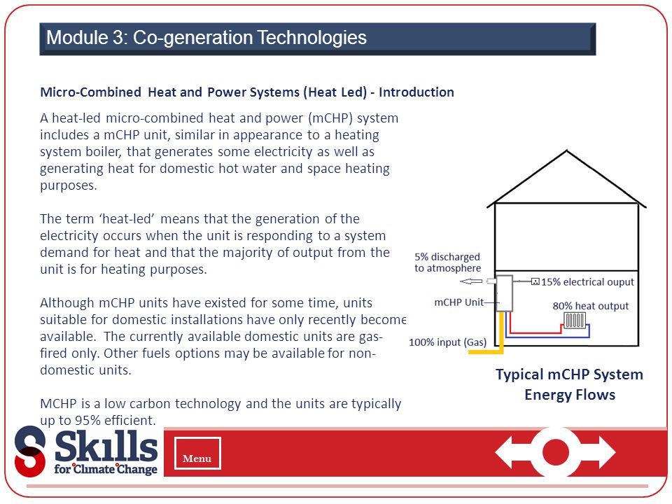 Module 3: Co-generation Technologies Micro-Combined Heat and Power Systems (Heat Led) - Introduction A heat-led micro-combined heat and power (mCHP) s
