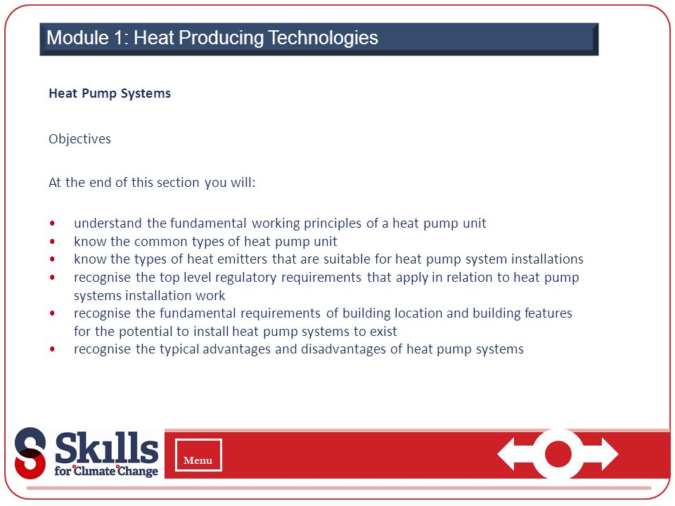Module 1: Heat Producing Technologies Heat Pump Systems Objectives At the end of this section you will: understand the fundamental working principles