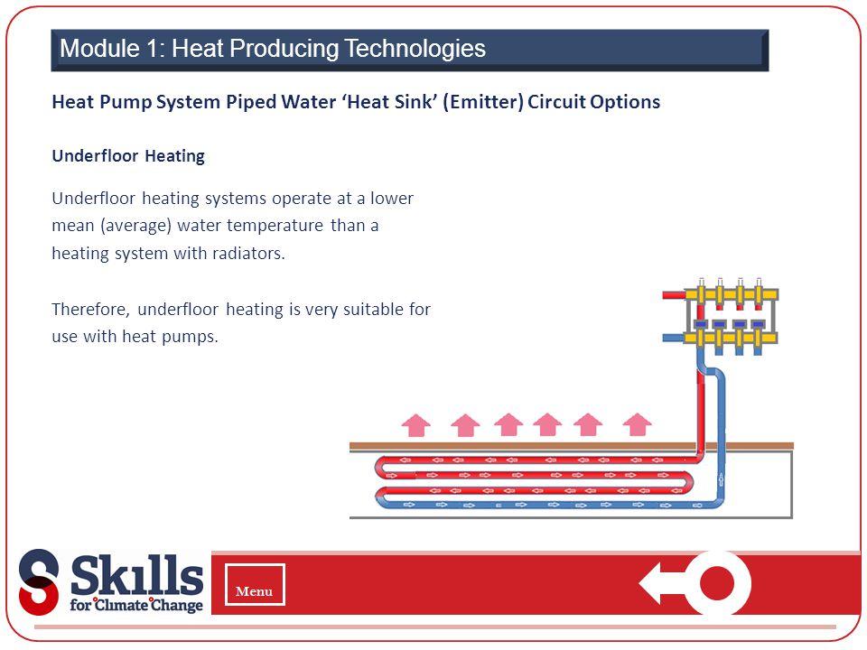 Module 1: Heat Producing Technologies Underfloor Heating Underfloor heating systems operate at a lower mean (average) water temperature than a heating