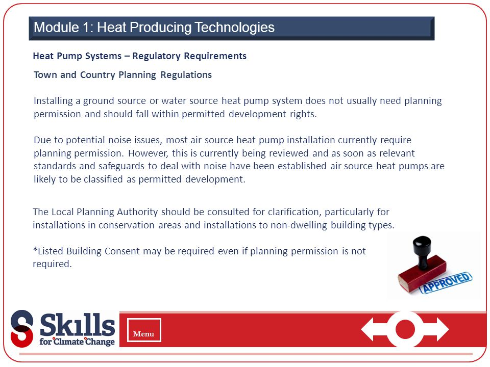 Module 1: Heat Producing Technologies Heat Pump Systems – Regulatory Requirements Town and Country Planning Regulations Installing a ground source or
