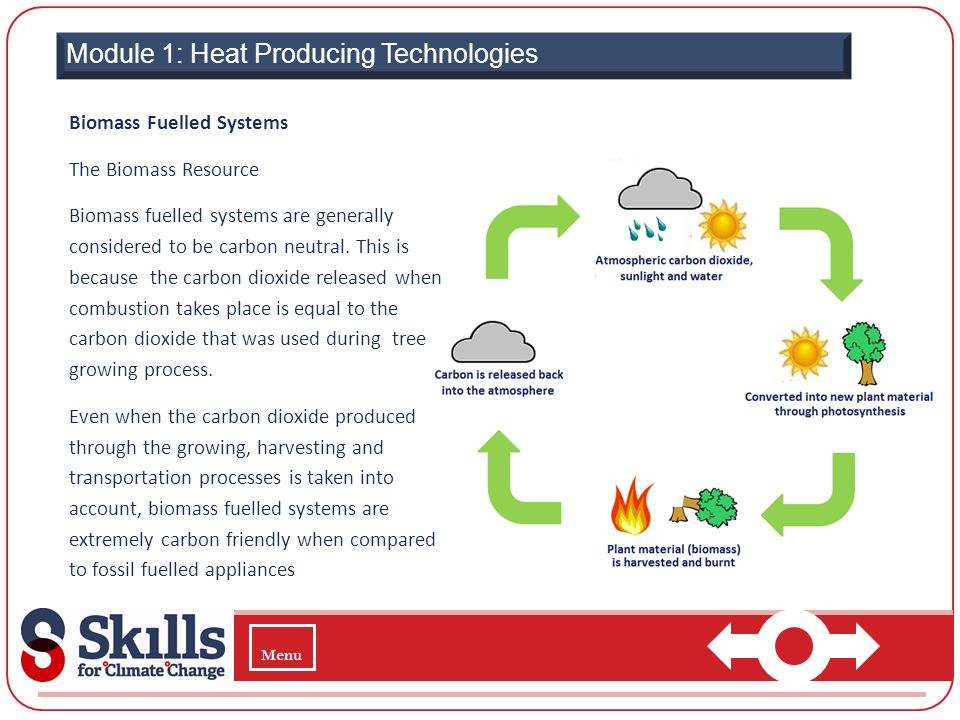 Module 1: Heat Producing Technologies Biomass Fuelled Systems The Biomass Resource Biomass fuelled systems are generally considered to be carbon neutr