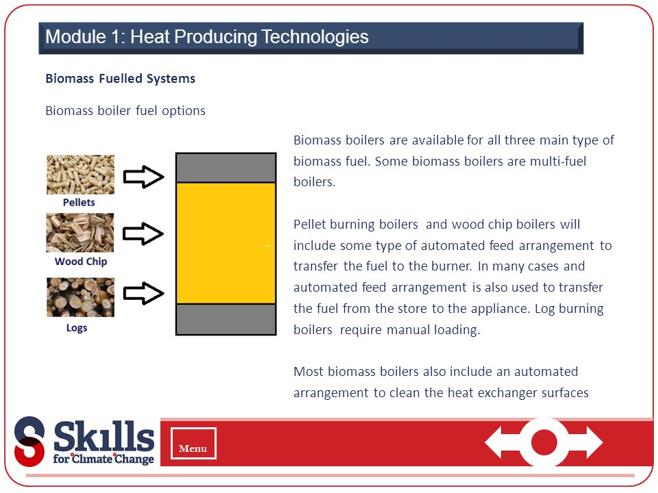 Module 1: Heat Producing Technologies Biomass Fuelled Systems Biomass boiler fuel options Biomass boilers are available for all three main type of bio