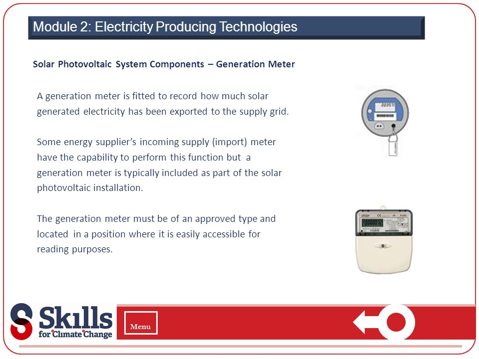 Module 2: Electricity Producing Technologies Solar Photovoltaic System Components – Generation Meter A generation meter is fitted to record how much s