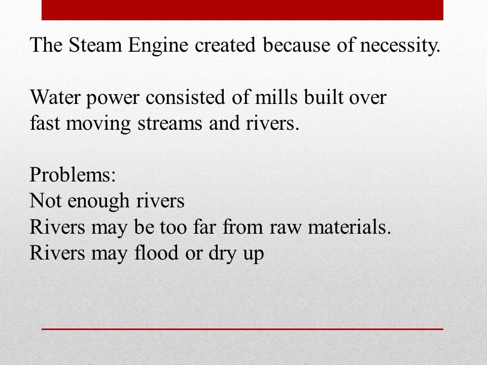 The Steam Engine created because of necessity. Water power consisted of mills built over fast moving streams and rivers. Problems: Not enough rivers R