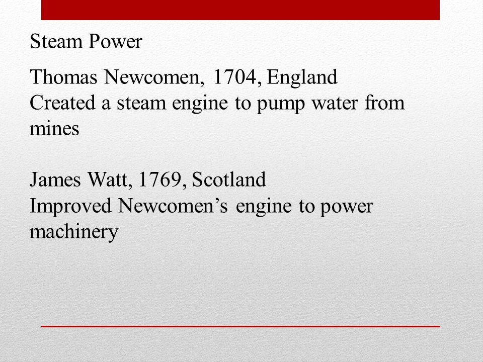 Steam Power Thomas Newcomen, 1704, England Created a steam engine to pump water from mines James Watt, 1769, Scotland Improved Newcomens engine to pow