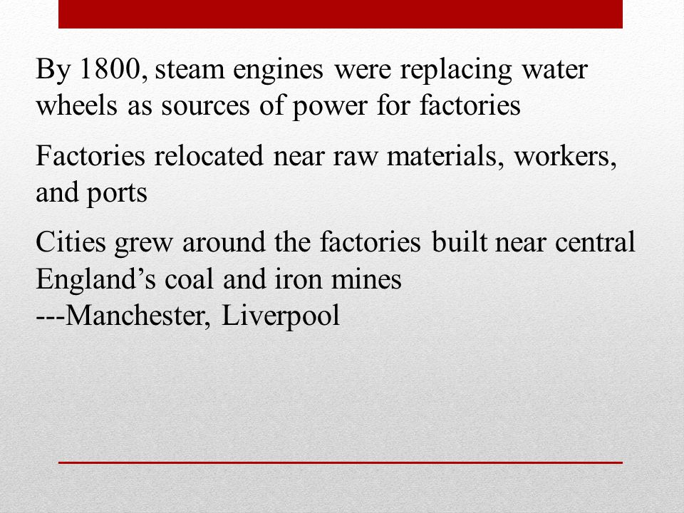 By 1800, steam engines were replacing water wheels as sources of power for factories Factories relocated near raw materials, workers, and ports Cities