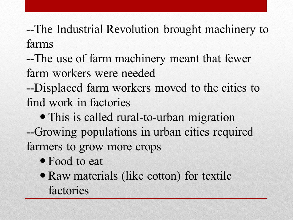 --The Industrial Revolution brought machinery to farms --The use of farm machinery meant that fewer farm workers were needed --Displaced farm workers